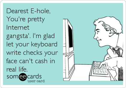 Dearest E-hole, You're pretty Internet gangsta'. I'm glad let your keyboard write checks your face can't cash in real life.