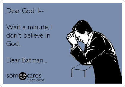 Dear God, I--  Wait a minute, I don't believe in God.  Dear Batman...