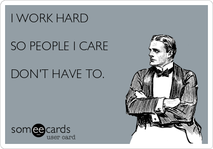 I WORK HARD   SO PEOPLE I CARE  DON'T HAVE TO.