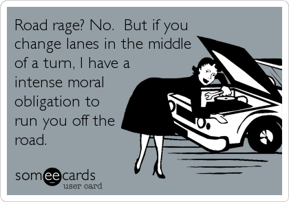 Road rage? No.  But if you change lanes in the middle of a turn, I have a intense moral obligation to run you off the road.