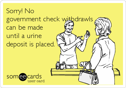Sorry! No government check withdrawls can be made until a urine deposit is placed.