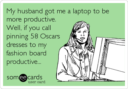 My husband got me a laptop to be more productive. Well, if you call pinning 58 Oscars dresses to my fashion board productive...