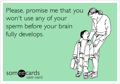 Please, promise me that you  won't use any of your  sperm before your brain fully develops.
