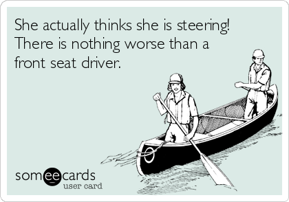 She actually thinks she is steering! There is nothing worse than a front seat driver.