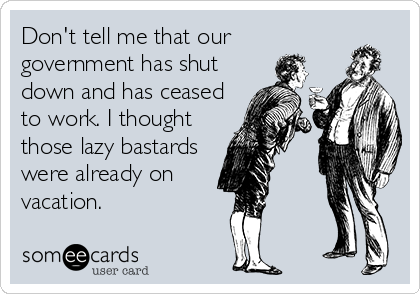 Don't tell me that our  government has shut down and has ceased to work. I thought those lazy bastards were already on vacation.