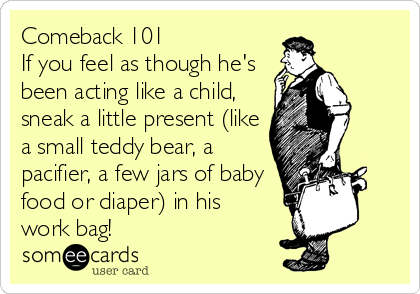 Comeback 101 If you feel as though he's been acting like a child, sneak a little present (like a small teddy bear, a  pacifier, a few jars of baby food or diaper) in his work bag!