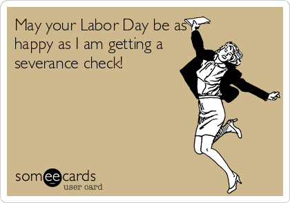 May your Labor Day be as happy as I am getting a severance check!