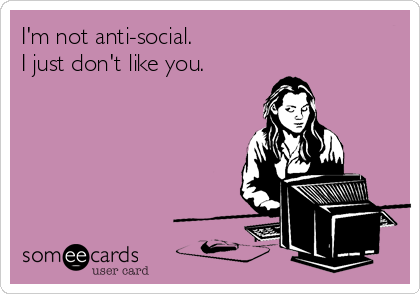 I'm not anti-social. I just don't like you.