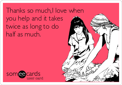 Thanks so much,I love when you help and it takes twice as long to do half as much.
