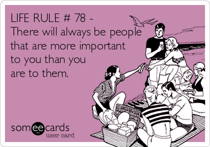 LIFE RULE # 78 - There will always be people that are more important to you than you are to them.