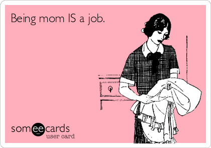Being mom IS a job.