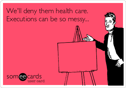 We'll deny them health care. Executions can be so messy...