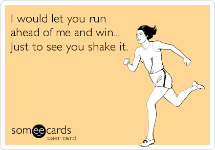 I would let you run ahead of me and win... Just to see you shake it.