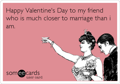 Happy Valentine's Day to my friend who is much closer to marriage than i am.