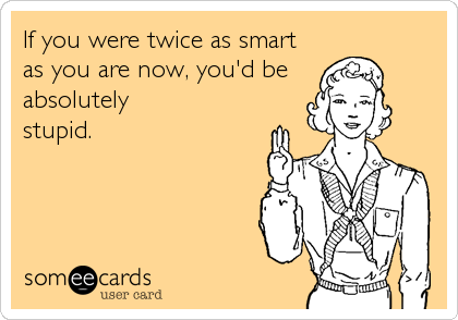 If you were twice as smart as you are now, you'd be  absolutely stupid.