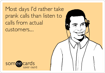 Most days I'd rather take prank calls than listen to calls from actual customers....