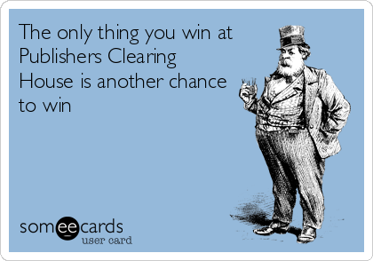 The only thing you win at       Publishers Clearing House is another chance to win