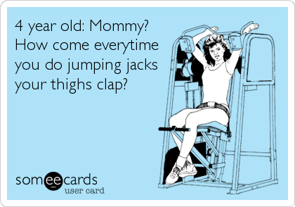 4 year old: Mommy? How come everytime you do jumping jacks your thighs clap?