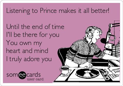 Listening to Prince makes it all better!   Until the end of time I'll be there for you You own my heart and mind I truly adore you