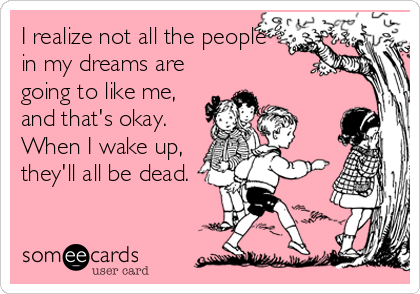 I realize not all the people in my dreams are going to like me, and that's okay. When I wake up, they'll all be dead.