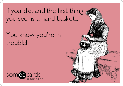 If you die, and the first thing you see, is a hand-basket...  You know you're in trouble!!