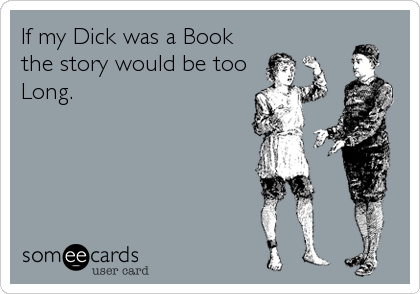 If my Dick was a Book the story would be too Long.