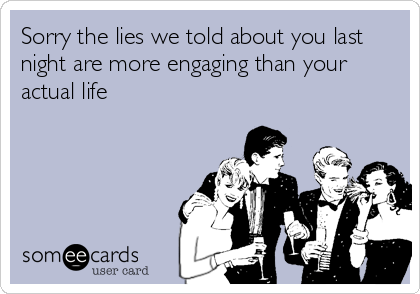 Sorry the lies we told about you last night are more engaging than your actual life