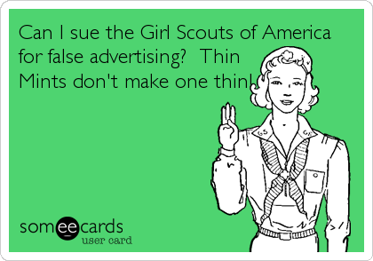Can I sue the Girl Scouts of America for false advertising?  Thin Mints don't make one thin!