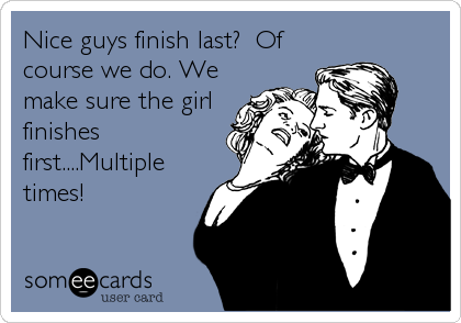 Nice guys finish last?  Of course we do. We make sure the girl finishes first....Multiple times!