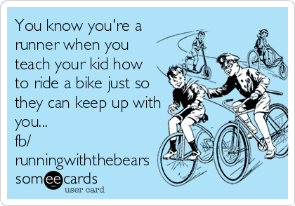 You know you're a runner when you teach your kid how  to ride a bike just so they can keep up with you...   fb/ runningwiththebears