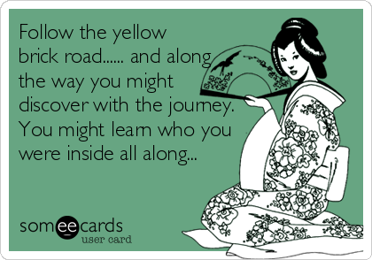 Follow the yellow brick road...... and along the way you might  discover with the journey. You might learn who you were inside all along...