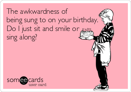 The awkwardness of  being sung to on your birthday. Do I just sit and smile or sing along?