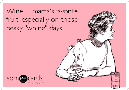 "Wine = mama's favorite fruit, especially on those pesky ""whine"" days"