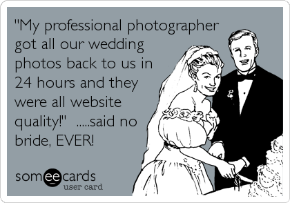 """My professional photographer got all our wedding photos back to us in 24 hours and they were all website quality!""  .....said no bride,%"
