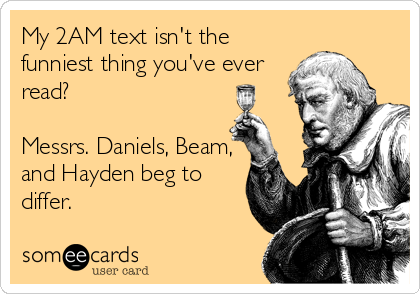 My 2AM text isn't the funniest thing you've ever read?  Messrs. Daniels, Beam, and Hayden beg to differ.