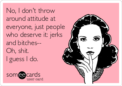 No, I don't throw around attitude at everyone, just people who deserve it: jerks and bitches-- Oh, shit.  I guess I do.