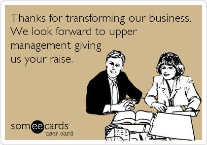 Thanks for transforming our business. We look forward to upper management giving us your raise.