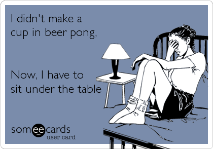 I didn't make a  cup in beer pong,   Now, I have to  sit under the table