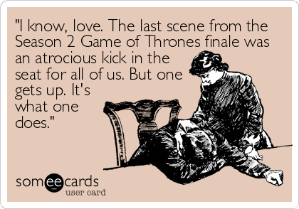 """""""I know, love. The last scene from the Season 2 Game of Thrones finale was an atrocious kick in the  seat for all of us. But one  gets up. It's%2"""