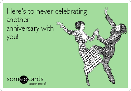 Here's to never celebrating another anniversary with you!