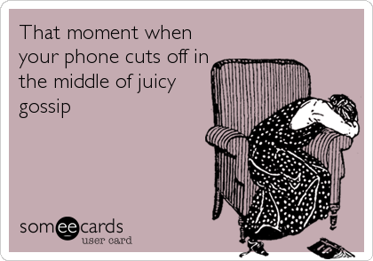That moment when your phone cuts off in the middle of juicy gossip