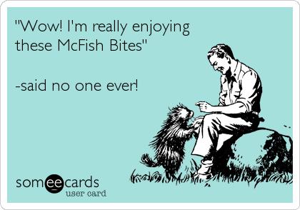 """""""Wow! I'm really enjoying these McFish Bites""""  -said no one ever!"""