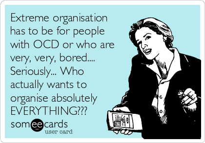 Extreme organisation has to be for people  with OCD or who are  very, very, bored.... Seriously... Who actually wants to  organise absolutely EVERYTHING???