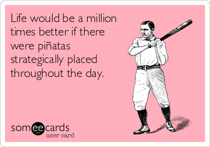 Life would be a million times better if there were piñatas strategically placed throughout the day.