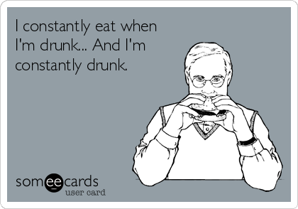 I constantly eat when  I'm drunk... And I'm constantly drunk.