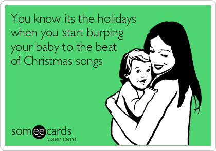 You know its the holidays when you start burping your baby to the beat of Christmas songs