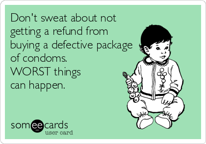 Don't sweat about not getting a refund from buying a defective package of condoms. WORST things  can happen.