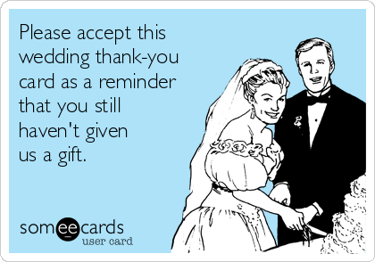 Please accept this wedding thank-you card as a reminder that you still  haven't given  us a gift.