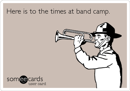 Here is to the times at band camp.
