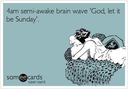 4am semi-awake brain wave 'God, let it be Sunday'.